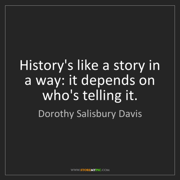 Dorothy Salisbury Davis: History's like a story in a way: it depends on who's...
