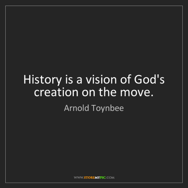 Arnold Toynbee: History is a vision of God's creation on the move.