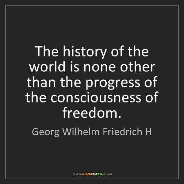 Georg Wilhelm Friedrich H: The history of the world is none other than the progress...