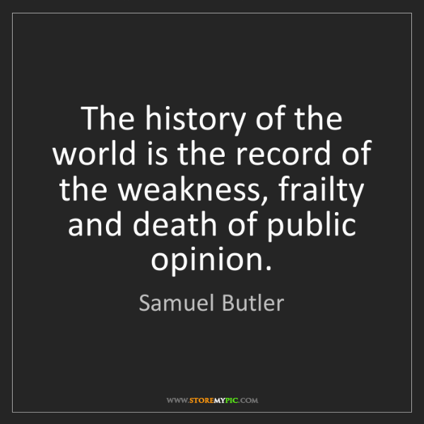 Samuel Butler: The history of the world is the record of the weakness,...