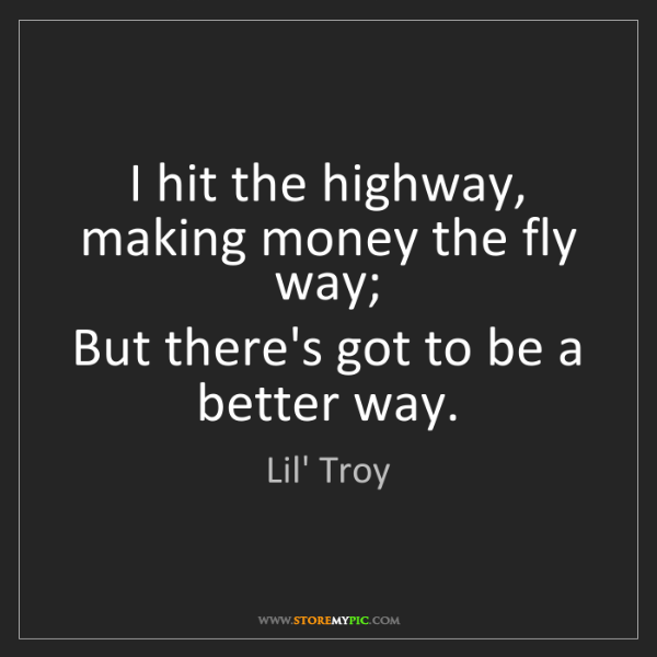 Lil' Troy: I hit the highway, making money the fly way;  But there's...