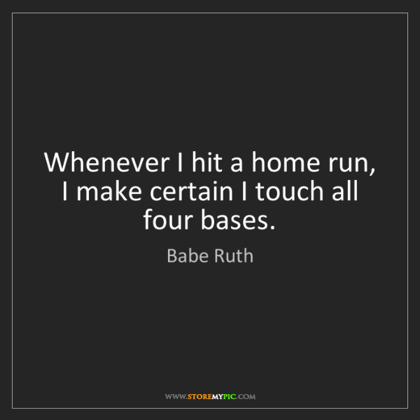 Babe Ruth: Whenever I hit a home run, I make certain I touch all...
