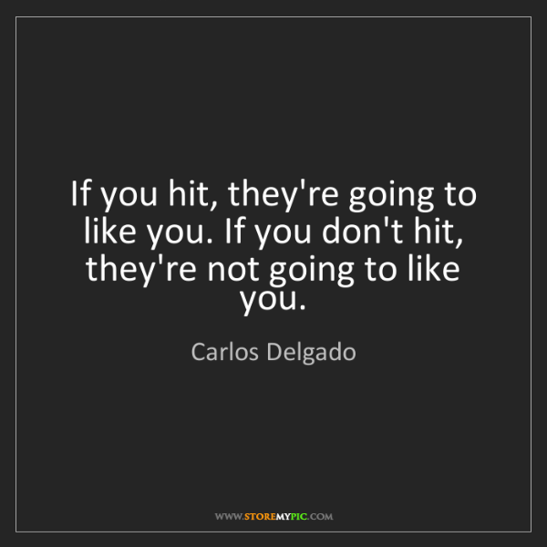 Carlos Delgado: If you hit, they're going to like you. If you don't hit,...