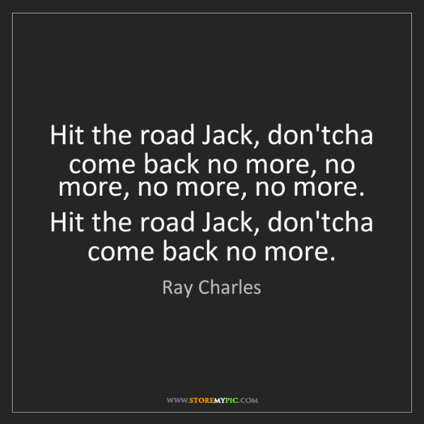 Ray Charles: Hit the road Jack, don'tcha come back no more, no more,...