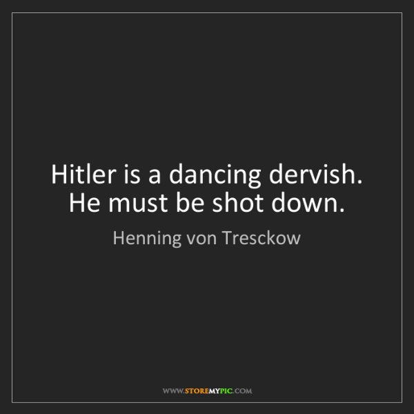 Henning von Tresckow: Hitler is a dancing dervish. He must be shot down.