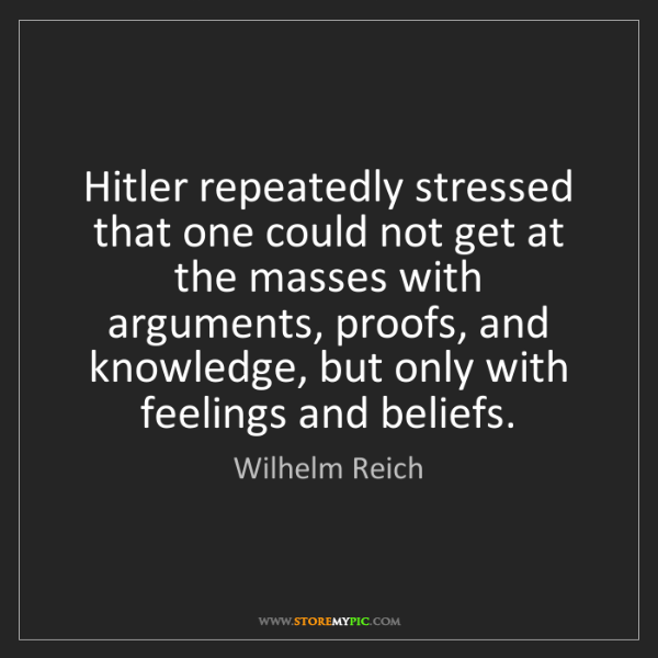 Wilhelm Reich: Hitler repeatedly stressed that one could not get at...