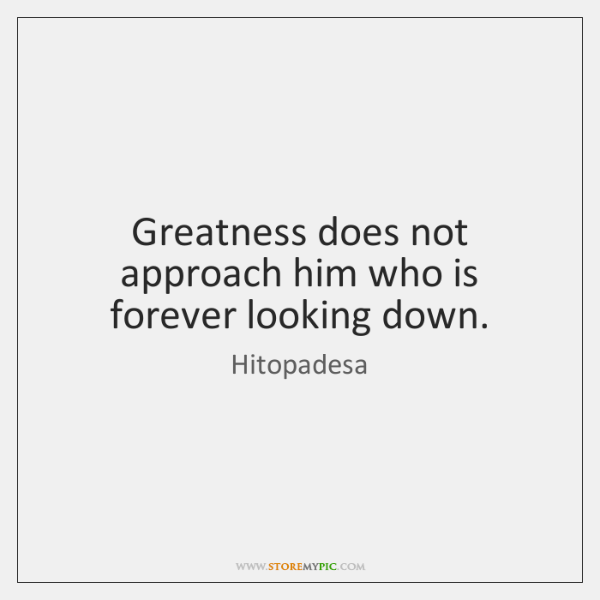 Greatness does not approach him who is forever looking down.