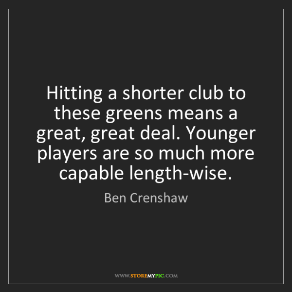 Ben Crenshaw: Hitting a shorter club to these greens means a great,...