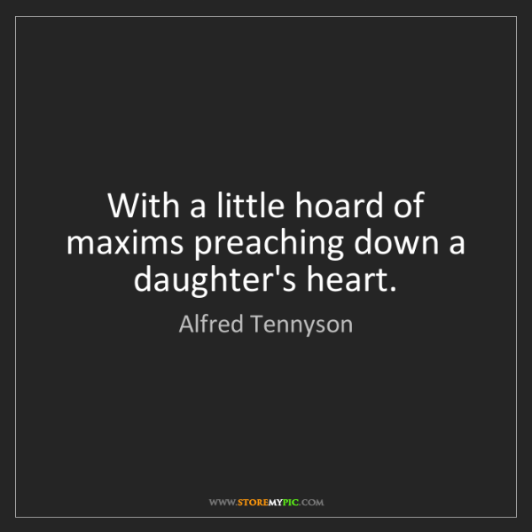 Alfred Tennyson: With a little hoard of maxims preaching down a daughter's...