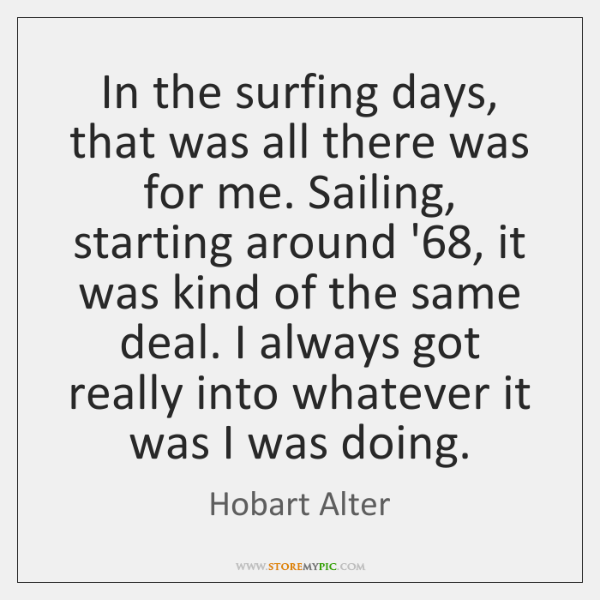 In the surfing days, that was all there was for me. Sailing, ...