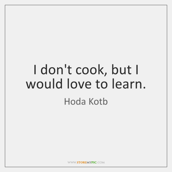I don't cook, but I would love to learn.