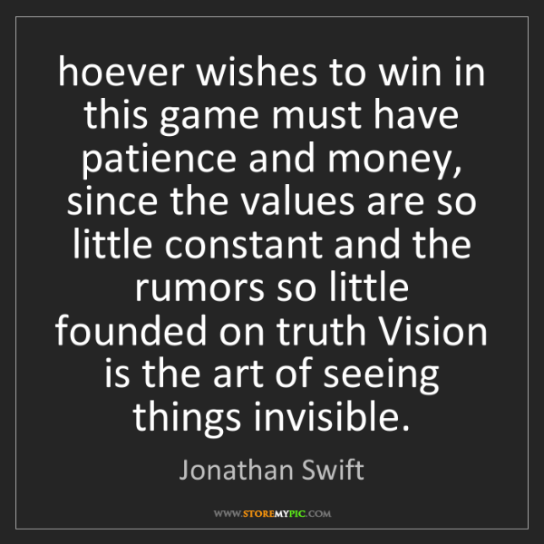 Jonathan Swift: hoever wishes to win in this game must have patience...