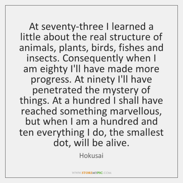 At seventy-three I learned a little about the real structure of animals, ...