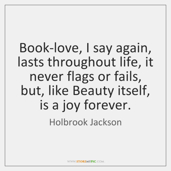 Book-love, I say again, lasts throughout life, it never flags or fails, ...
