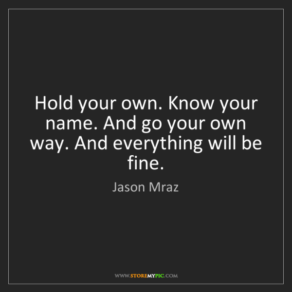 Jason Mraz: Hold your own. Know your name. And go your own way. And...