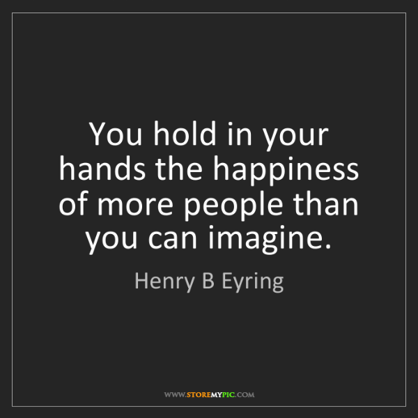 Henry B Eyring: You hold in your hands the happiness of more people than...