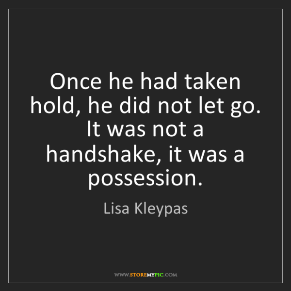 Lisa Kleypas: Once he had taken hold, he did not let go. It was not...