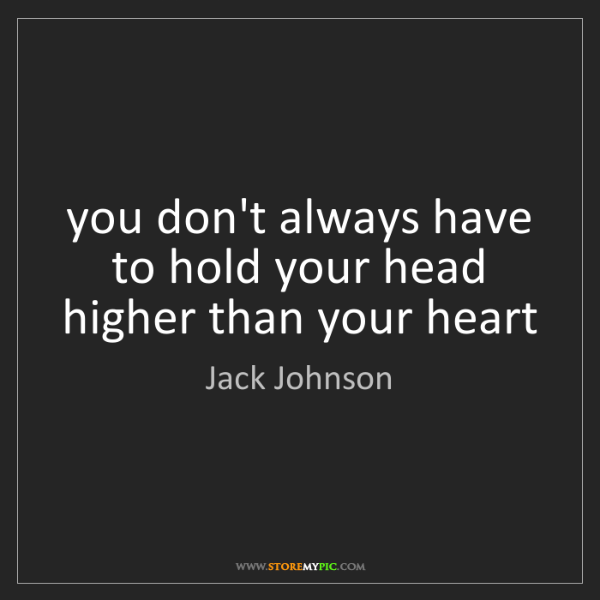 Jack Johnson: you don't always have to hold your head higher than your...