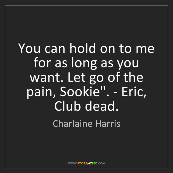Charlaine Harris: You can hold on to me for as long as you want. Let go...