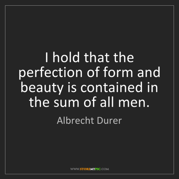 Albrecht Durer: I hold that the perfection of form and beauty is contained...