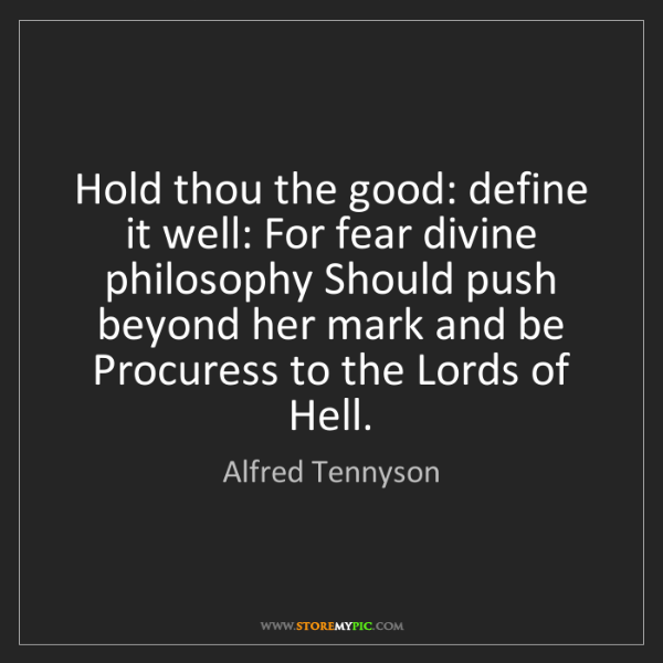 Alfred Tennyson: Hold thou the good: define it well: For fear divine philosophy...