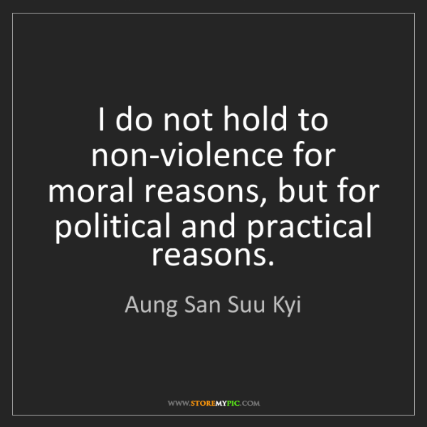 Aung San Suu Kyi: I do not hold to non-violence for moral reasons, but...