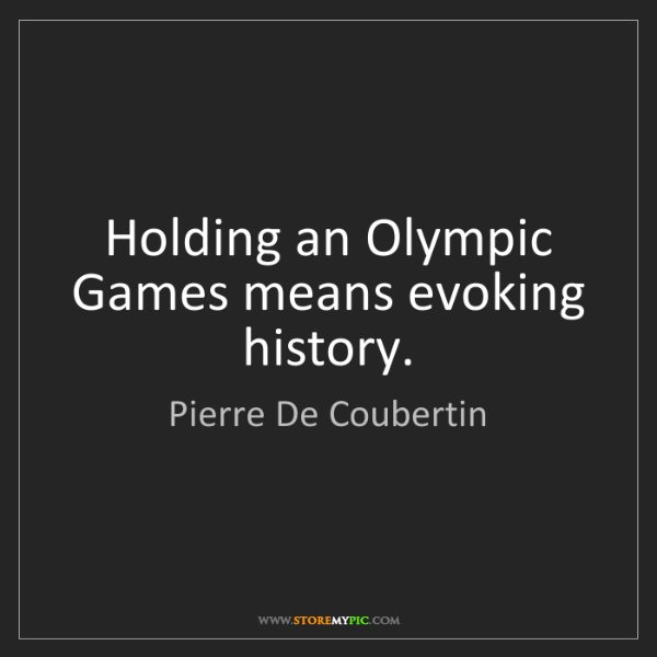 Pierre De Coubertin: Holding an Olympic Games means evoking history.