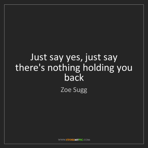 Zoe Sugg: Just say yes, just say there's nothing holding you back