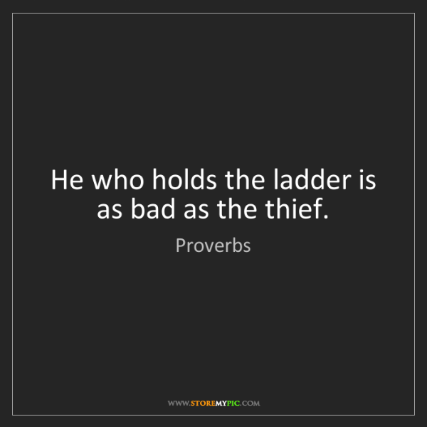 Proverbs: He who holds the ladder is as bad as the thief.