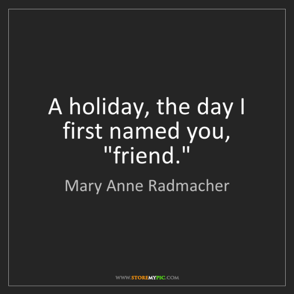 """Mary Anne Radmacher: A holiday, the day I first named you, """"friend."""""""