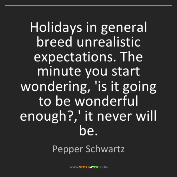 Pepper Schwartz: Holidays in general breed unrealistic expectations. The...