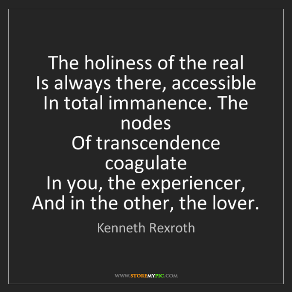 Kenneth Rexroth: The holiness of the real   Is always there, accessible...