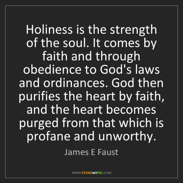 James E Faust: Holiness is the strength of the soul. It comes by faith...