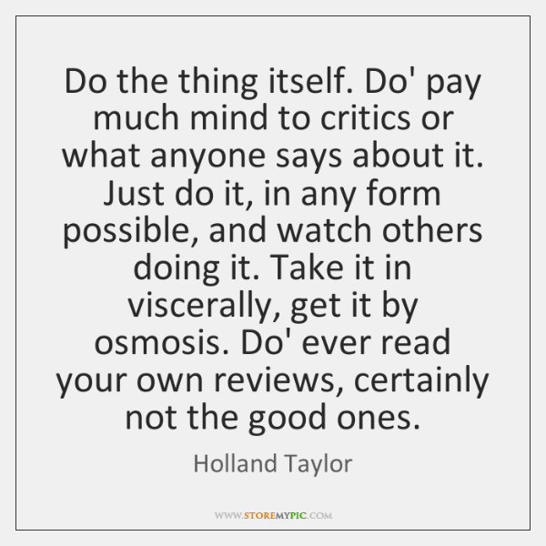 Do the thing itself. Do' pay much mind to critics or what ...