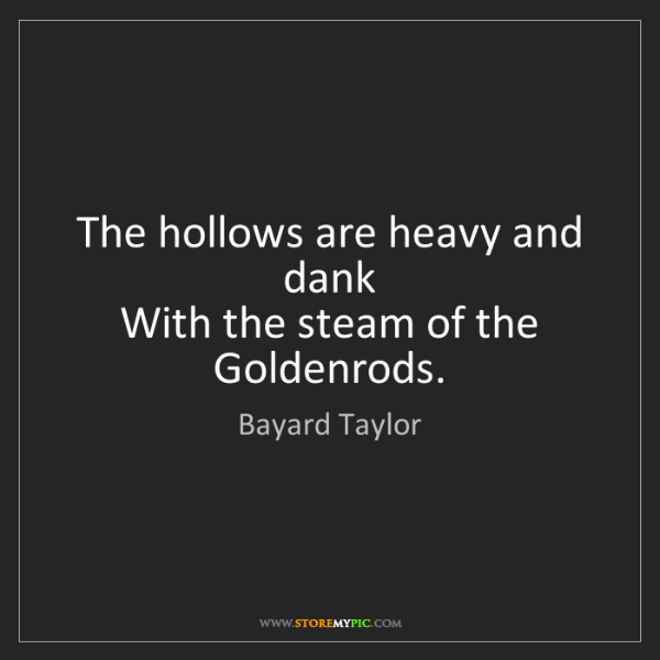 Bayard Taylor: The hollows are heavy and dank  With the steam of the...