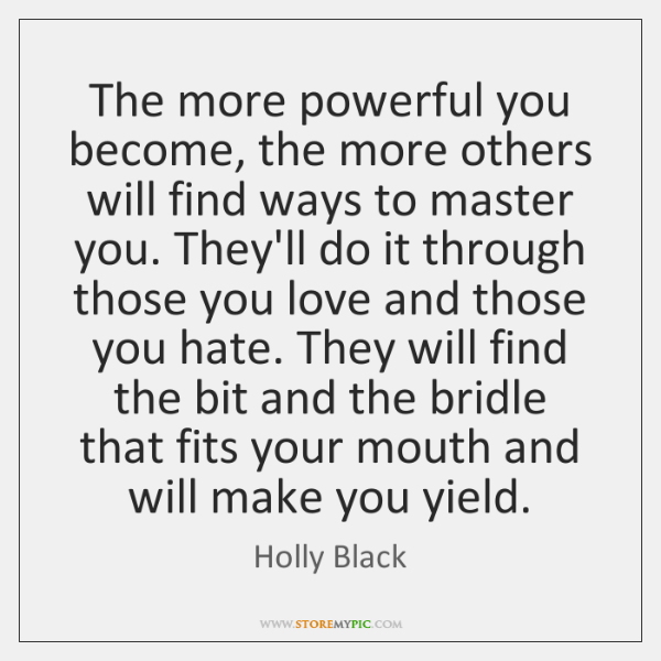 The more powerful you become, the more others will find ways to ...