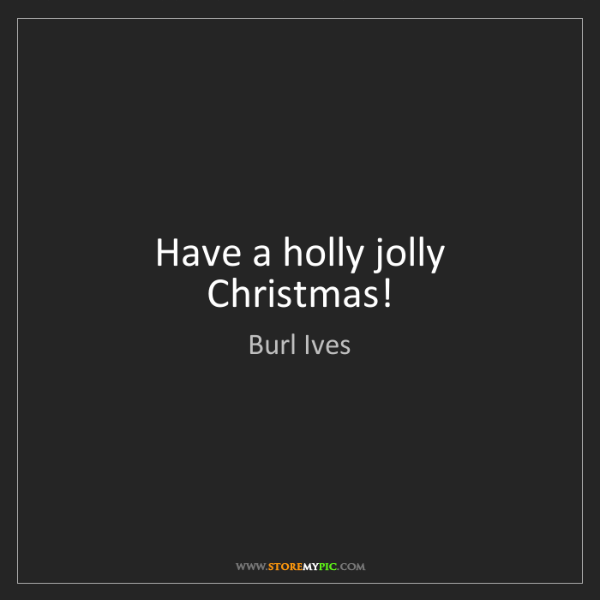Burl Ives: Have a holly jolly Christmas!