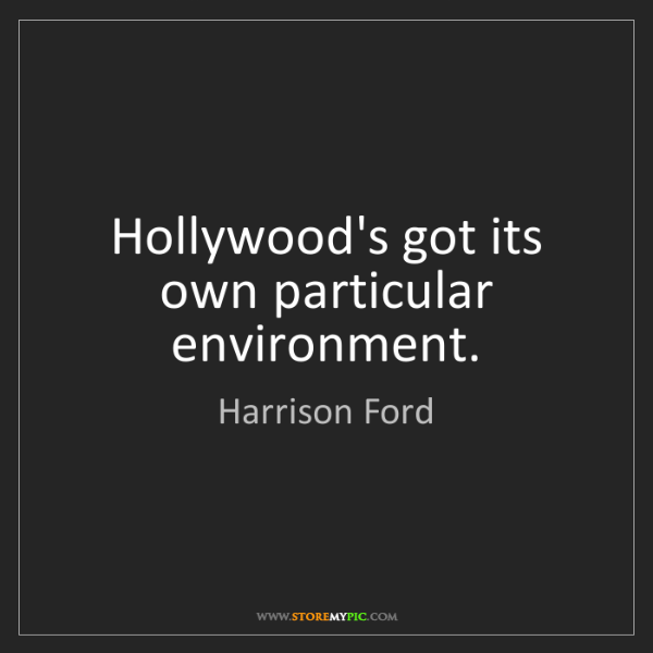 Harrison Ford: Hollywood's got its own particular environment.