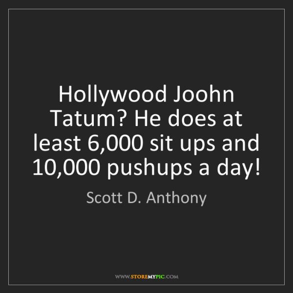 Scott D. Anthony: Hollywood Joohn Tatum? He does at least 6,000 sit ups...