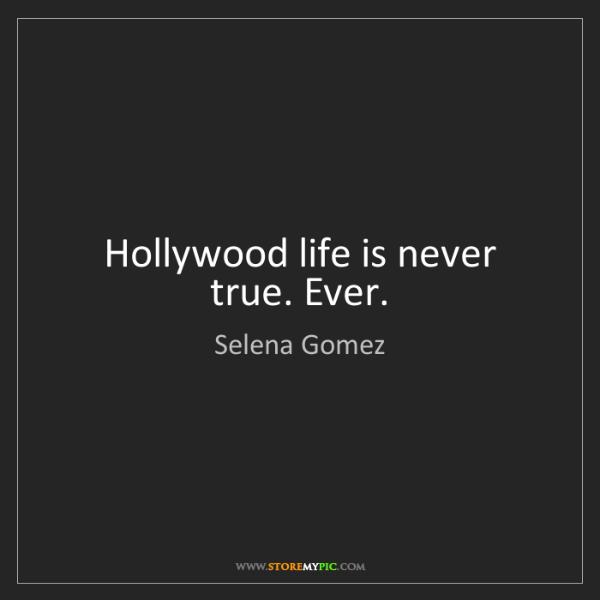 Selena Gomez: Hollywood life is never true. Ever.