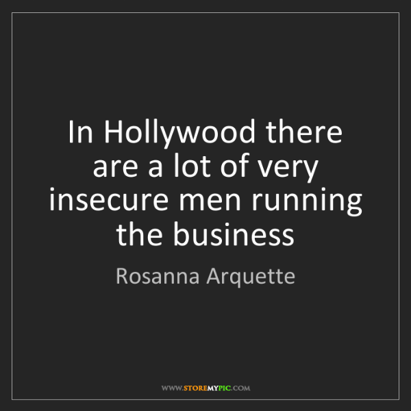 Rosanna Arquette: In Hollywood there are a lot of very insecure men running...