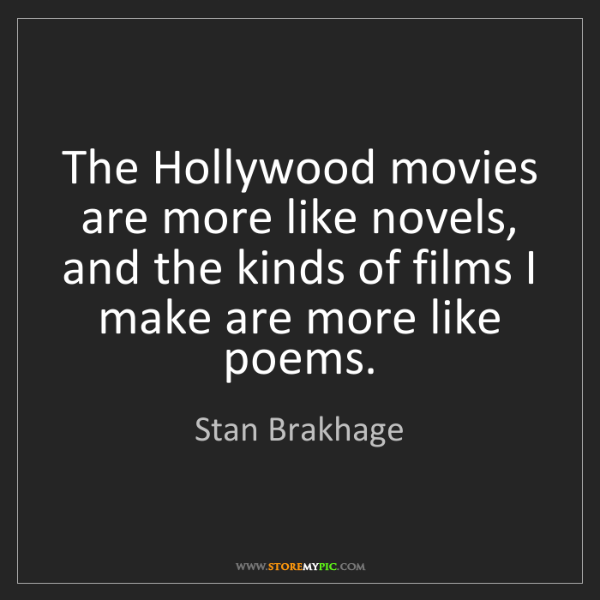 Stan Brakhage: The Hollywood movies are more like novels, and the kinds...