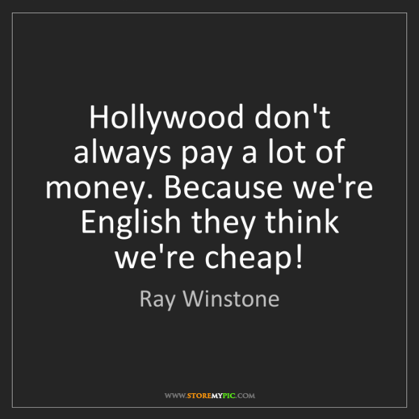 Ray Winstone: Hollywood don't always pay a lot of money. Because we're...