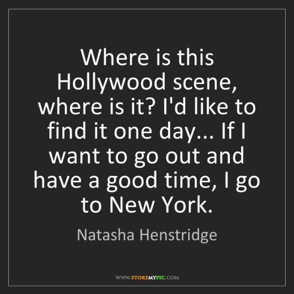 Natasha Henstridge: Where is this Hollywood scene, where is it? I'd like...