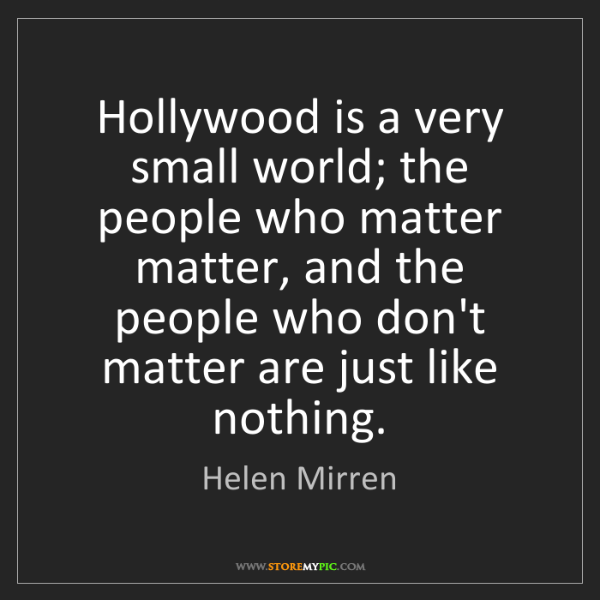 Helen Mirren: Hollywood is a very small world; the people who matter...