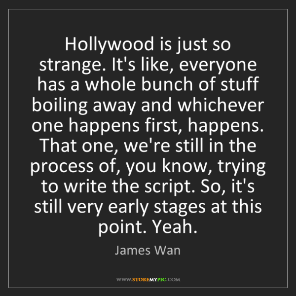 James Wan: Hollywood is just so strange. It's like, everyone has...