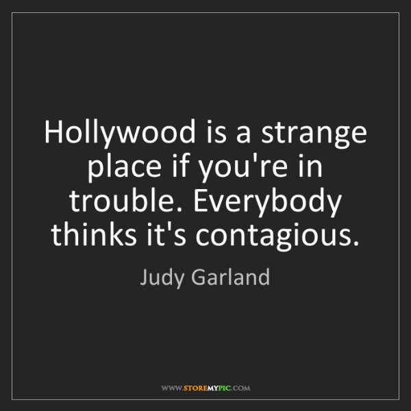 Judy Garland: Hollywood is a strange place if you're in trouble. Everybody...