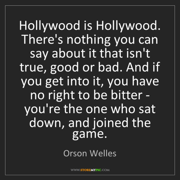 Orson Welles: Hollywood is Hollywood. There's nothing you can say about...