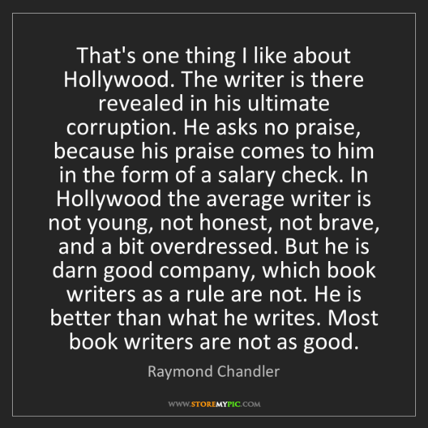 Raymond Chandler: That's one thing I like about Hollywood. The writer is...