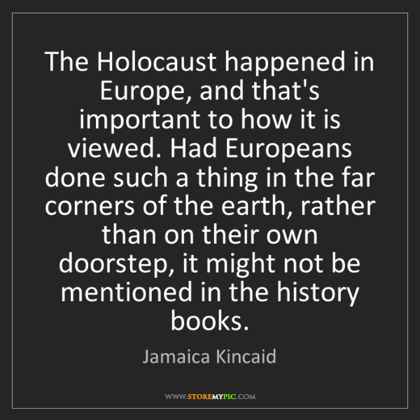 Jamaica Kincaid: The Holocaust happened in Europe, and that's important...